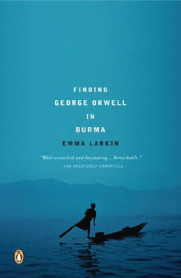 Finding George Orwell in Burma By Larkin, Emma